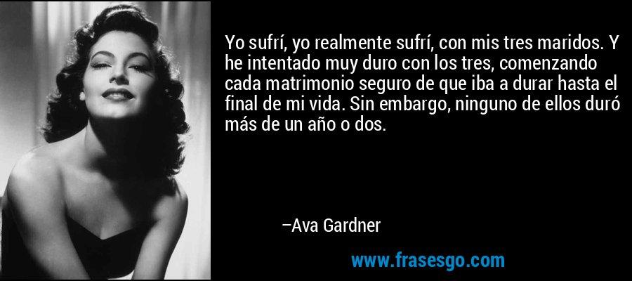 Yo sufrí, yo realmente sufrí, con mis tres maridos. Y he intentado muy duro con los tres, comenzando cada matrimonio seguro de que iba a durar hasta el final de mi vida. Sin embargo, ninguno de ellos duró más de un año o dos. – Ava Gardner