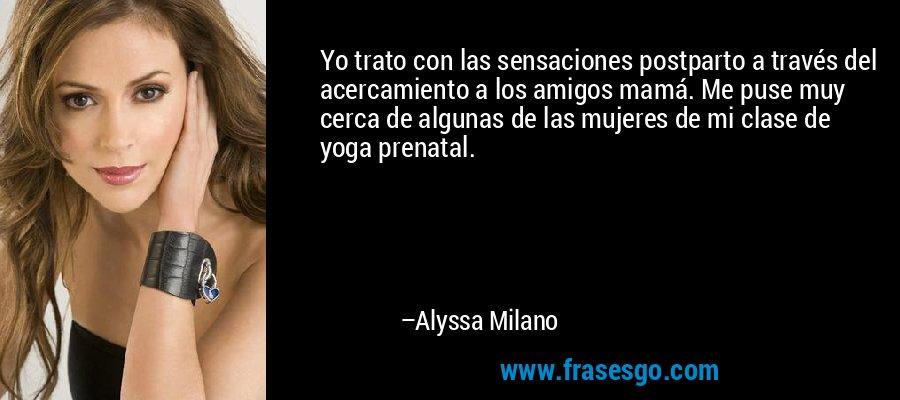 Yo trato con las sensaciones postparto a través del acercamiento a los amigos mamá. Me puse muy cerca de algunas de las mujeres de mi clase de yoga prenatal. – Alyssa Milano