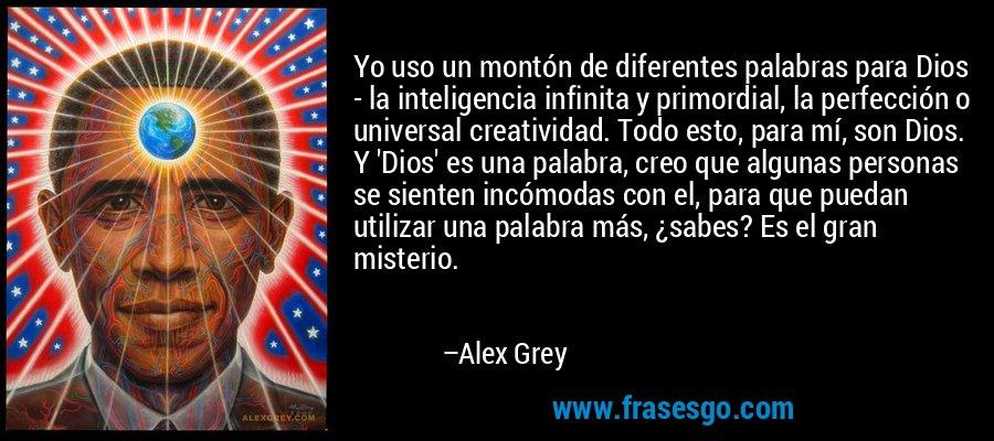 Yo uso un montón de diferentes palabras para Dios - la inteligencia infinita y primordial, la perfección o universal creatividad. Todo esto, para mí, son Dios. Y 'Dios' es una palabra, creo que algunas personas se sienten incómodas con el, para que puedan utilizar una palabra más, ¿sabes? Es el gran misterio. – Alex Grey