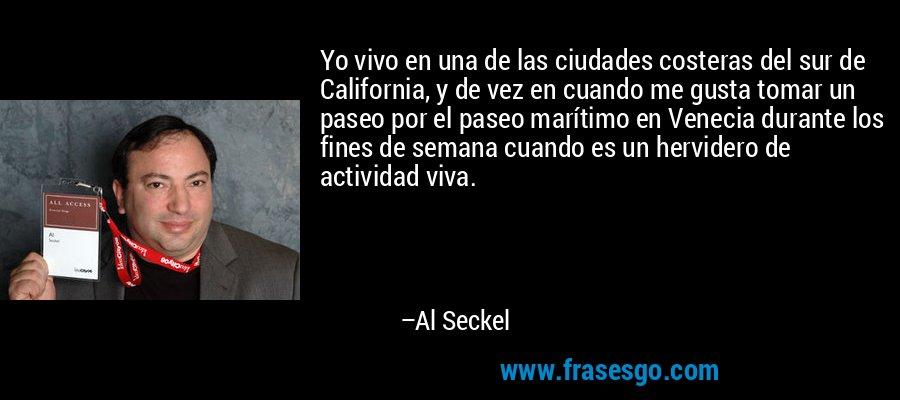 Yo vivo en una de las ciudades costeras del sur de California, y de vez en cuando me gusta tomar un paseo por el paseo marítimo en Venecia durante los fines de semana cuando es un hervidero de actividad viva. – Al Seckel