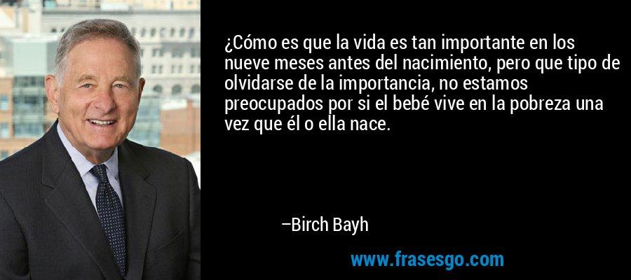 ¿Cómo es que la vida es tan importante en los nueve meses antes del nacimiento, pero que tipo de olvidarse de la importancia, no estamos preocupados por si el bebé vive en la pobreza una vez que él o ella nace. – Birch Bayh