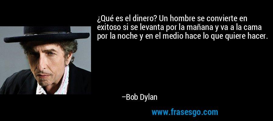 ¿Qué es el dinero? Un hombre se convierte en exitoso si se levanta por la mañana y va a la cama por la noche y en el medio hace lo que quiere hacer. – Bob Dylan