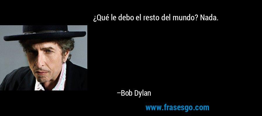 ¿Qué le debo el resto del mundo? Nada. – Bob Dylan