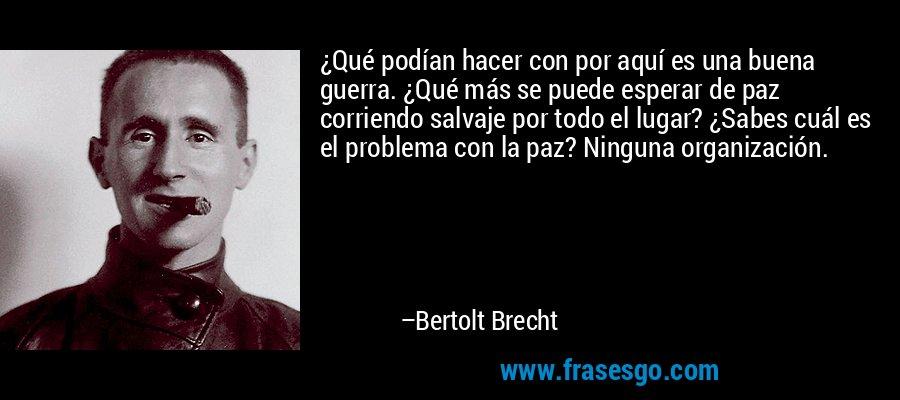 ¿Qué podían hacer con por aquí es una buena guerra. ¿Qué más se puede esperar de paz corriendo salvaje por todo el lugar? ¿Sabes cuál es el problema con la paz? Ninguna organización. – Bertolt Brecht