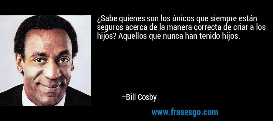 ¿Sabe quienes son los únicos que siempre están seguros acerca de la manera correcta de criar a los hijos? Aquellos que nunca han tenido hijos. – Bill Cosby