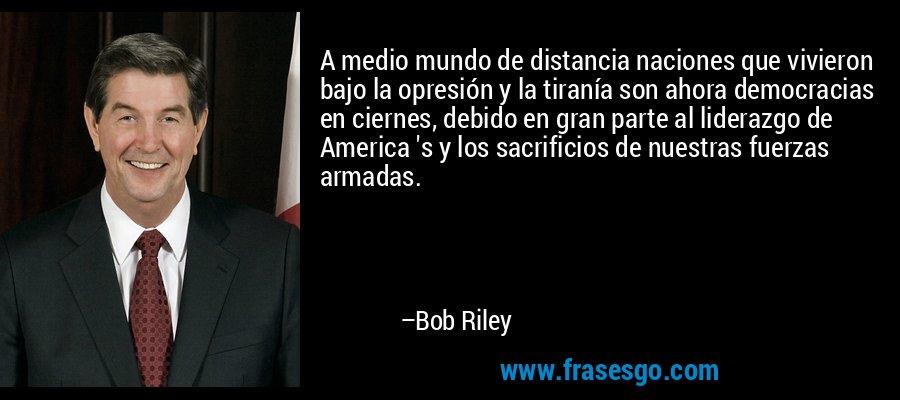 A medio mundo de distancia naciones que vivieron bajo la opresión y la tiranía son ahora democracias en ciernes, debido en gran parte al liderazgo de America 's y los sacrificios de nuestras fuerzas armadas. – Bob Riley
