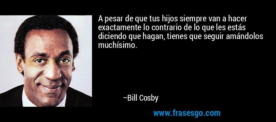 A pesar de que tus hijos siempre van a hacer exactamente lo contrario de lo que les estás diciendo que hagan, tienes que seguir amándolos muchísimo. – Bill Cosby