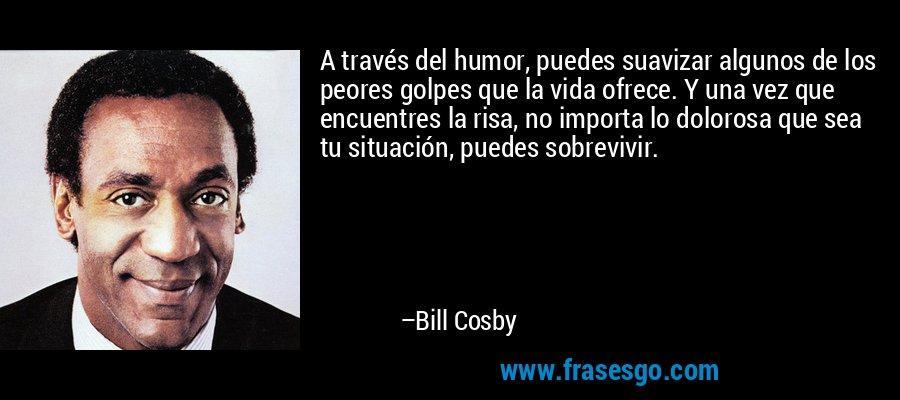 A través del humor, puedes suavizar algunos de los peores golpes que la vida ofrece. Y una vez que encuentres la risa, no importa lo dolorosa que sea tu situación, puedes sobrevivir. – Bill Cosby