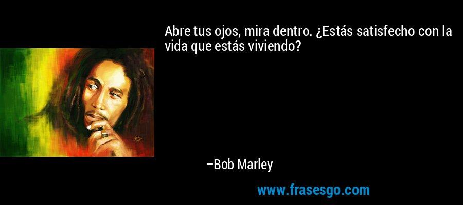 Abre tus ojos, mira dentro. ¿Estás satisfecho con la vida que estás viviendo? – Bob Marley