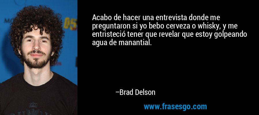Acabo de hacer una entrevista donde me preguntaron si yo bebo cerveza o whisky, y me entristeció tener que revelar que estoy golpeando agua de manantial. – Brad Delson