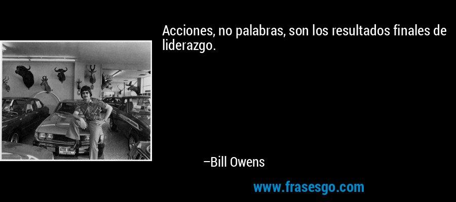 Acciones, no palabras, son los resultados finales de liderazgo. – Bill Owens