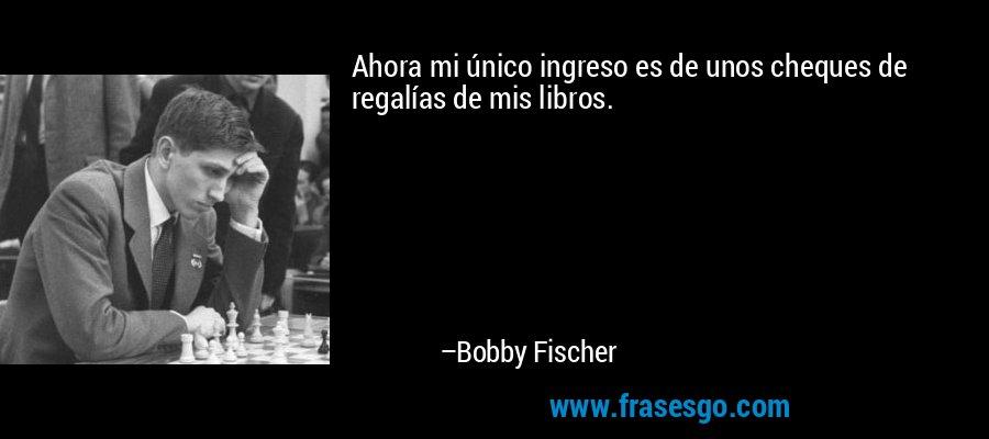 Ahora mi único ingreso es de unos cheques de regalías de mis libros. – Bobby Fischer