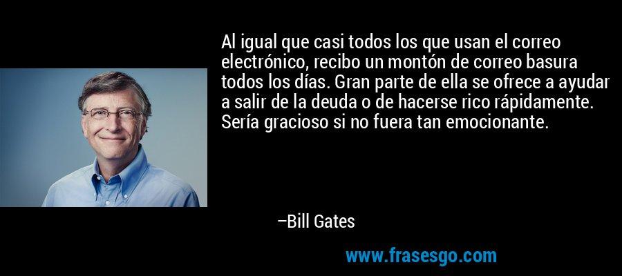 Al igual que casi todos los que usan el correo electrónico, recibo un montón de correo basura todos los días. Gran parte de ella se ofrece a ayudar a salir de la deuda o de hacerse rico rápidamente. Sería gracioso si no fuera tan emocionante. – Bill Gates