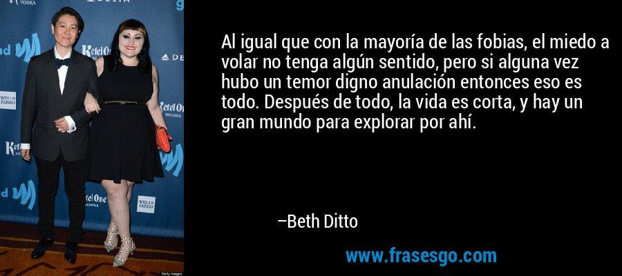 Al igual que con la mayoría de las fobias, el miedo a volar no tenga algún sentido, pero si alguna vez hubo un temor digno anulación entonces eso es todo. Después de todo, la vida es corta, y hay un gran mundo para explorar por ahí. – Beth Ditto