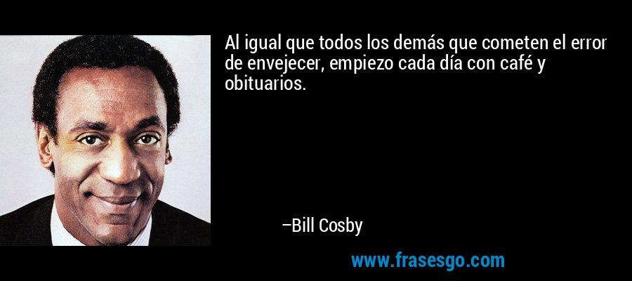 Al igual que todos los demás que cometen el error de envejecer, empiezo cada día con café y obituarios. – Bill Cosby