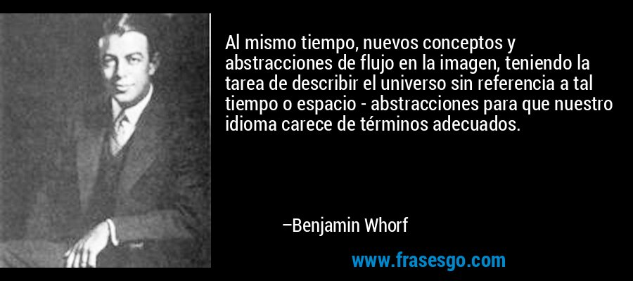 Al mismo tiempo, nuevos conceptos y abstracciones de flujo en la imagen, teniendo la tarea de describir el universo sin referencia a tal tiempo o espacio - abstracciones para que nuestro idioma carece de términos adecuados. – Benjamin Whorf
