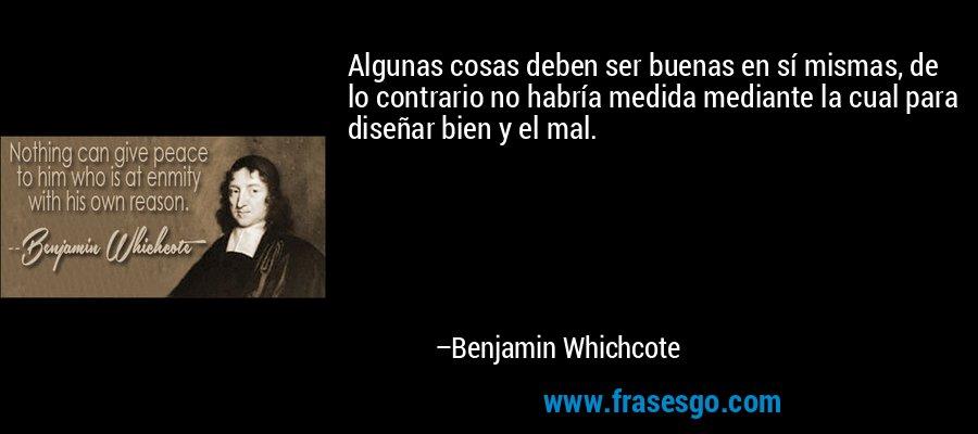Algunas cosas deben ser buenas en sí mismas, de lo contrario no habría medida mediante la cual para diseñar bien y el mal. – Benjamin Whichcote