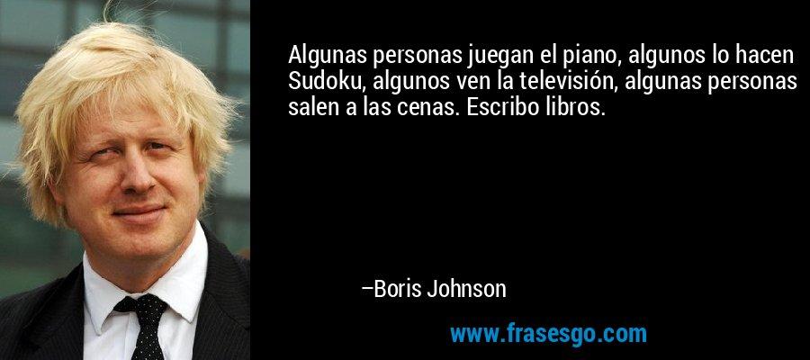 Algunas personas juegan el piano, algunos lo hacen Sudoku, algunos ven la televisión, algunas personas salen a las cenas. Escribo libros. – Boris Johnson