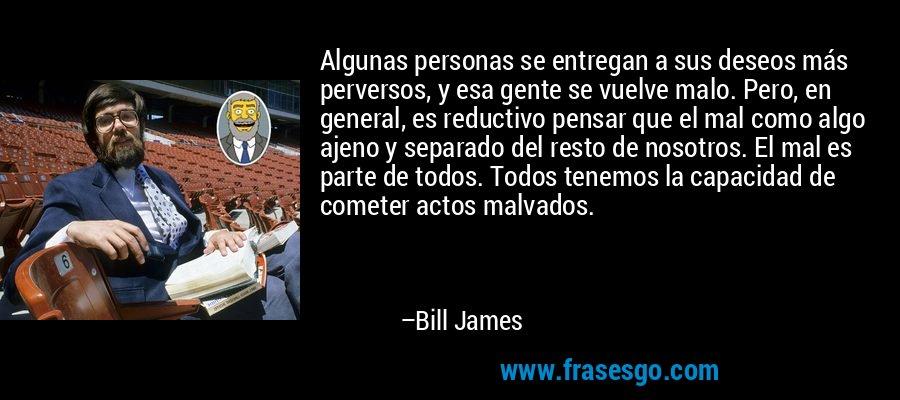 Algunas personas se entregan a sus deseos más perversos, y esa gente se vuelve malo. Pero, en general, es reductivo pensar que el mal como algo ajeno y separado del resto de nosotros. El mal es parte de todos. Todos tenemos la capacidad de cometer actos malvados. – Bill James