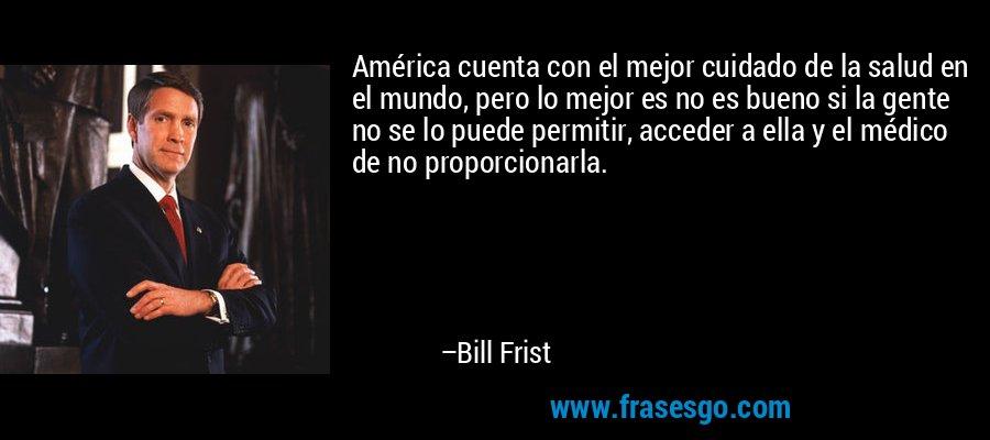 América cuenta con el mejor cuidado de la salud en el mundo, pero lo mejor es no es bueno si la gente no se lo puede permitir, acceder a ella y el médico de no proporcionarla. – Bill Frist