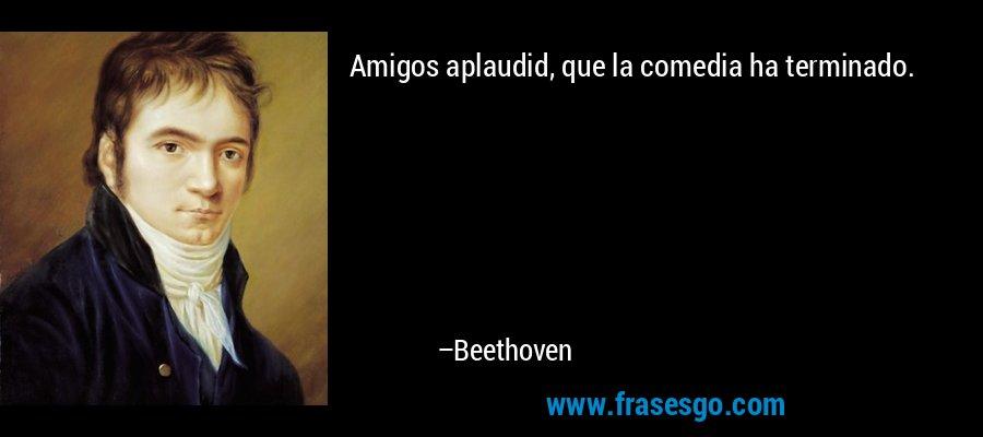 Amigos aplaudid, que la comedia ha terminado. – Beethoven