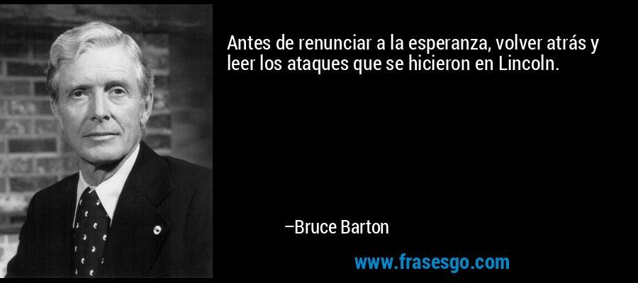Antes de renunciar a la esperanza, volver atrás y leer los ataques que se hicieron en Lincoln. – Bruce Barton