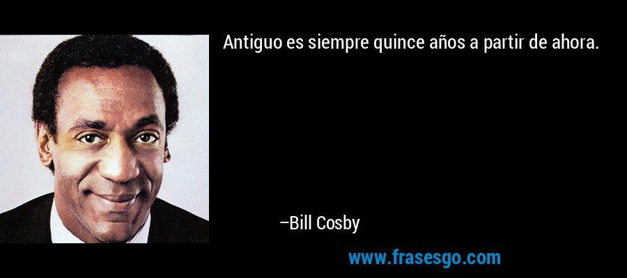 Antiguo es siempre quince años a partir de ahora. – Bill Cosby
