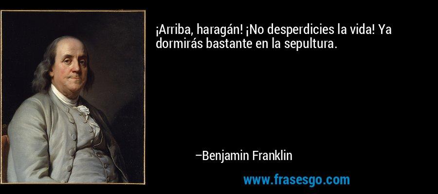 ¡Arriba, haragán! ¡No desperdicies la vida! Ya dormirás bastante en la sepultura. – Benjamin Franklin