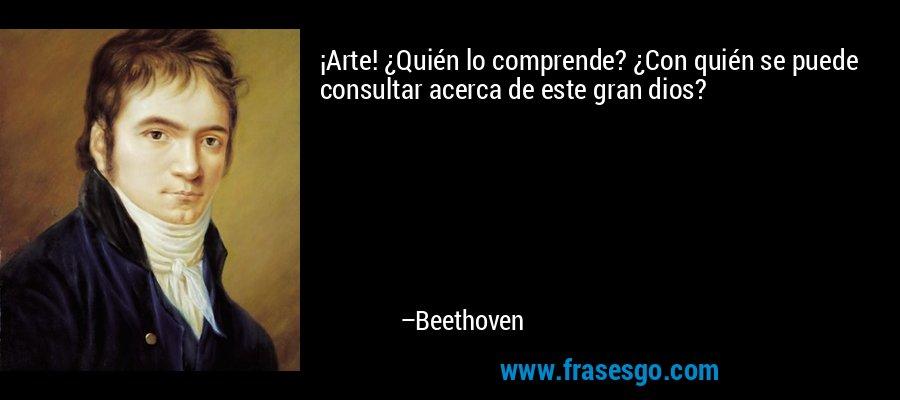 ¡Arte! ¿Quién lo comprende? ¿Con quién se puede consultar acerca de este gran dios? – Beethoven