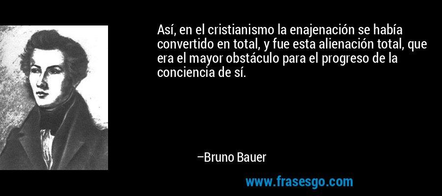 Así, en el cristianismo la enajenación se había convertido en total, y fue esta alienación total, que era el mayor obstáculo para el progreso de la conciencia de sí. – Bruno Bauer
