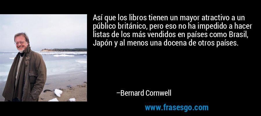 Así que los libros tienen un mayor atractivo a un público británico, pero eso no ha impedido a hacer listas de los más vendidos en países como Brasil, Japón y al menos una docena de otros países. – Bernard Cornwell
