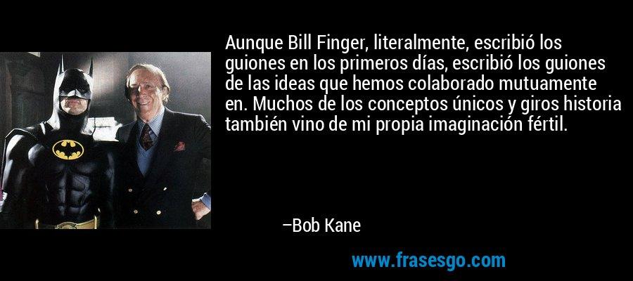 Aunque Bill Finger, literalmente, escribió los guiones en los primeros días, escribió los guiones de las ideas que hemos colaborado mutuamente en. Muchos de los conceptos únicos y giros historia también vino de mi propia imaginación fértil. – Bob Kane
