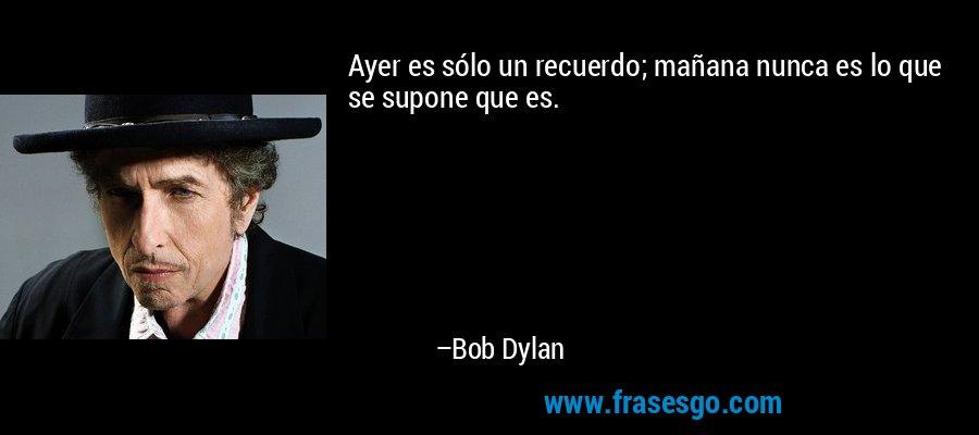 Ayer es sólo un recuerdo; mañana nunca es lo que se supone que es. – Bob Dylan