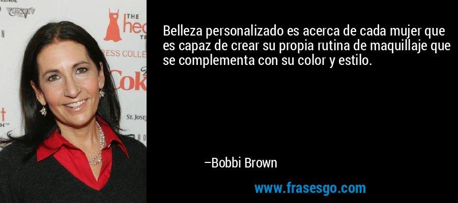 Belleza personalizado es acerca de cada mujer que es capaz de crear su propia rutina de maquillaje que se complementa con su color y estilo. – Bobbi Brown