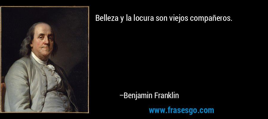 Belleza y la locura son viejos compañeros. – Benjamin Franklin