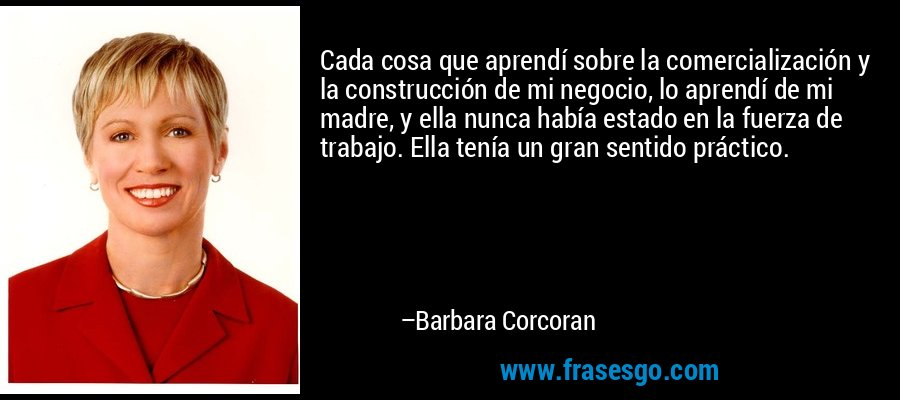 Cada cosa que aprendí sobre la comercialización y la construcción de mi negocio, lo aprendí de mi madre, y ella nunca había estado en la fuerza de trabajo. Ella tenía un gran sentido práctico. – Barbara Corcoran