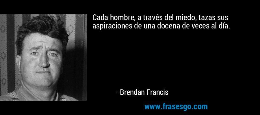 Cada hombre, a través del miedo, tazas sus aspiraciones de una docena de veces al día. – Brendan Francis