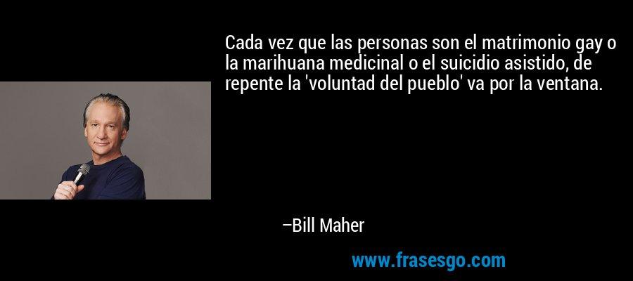 Cada vez que las personas son el matrimonio gay o la marihuana medicinal o el suicidio asistido, de repente la 'voluntad del pueblo' va por la ventana. – Bill Maher