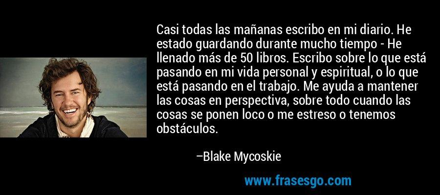 Casi todas las mañanas escribo en mi diario. He estado guardando durante mucho tiempo - He llenado más de 50 libros. Escribo sobre lo que está pasando en mi vida personal y espiritual, o lo que está pasando en el trabajo. Me ayuda a mantener las cosas en perspectiva, sobre todo cuando las cosas se ponen loco o me estreso o tenemos obstáculos. – Blake Mycoskie