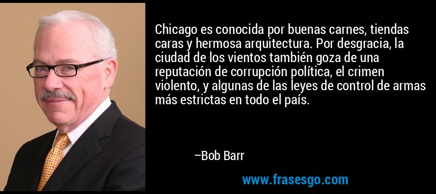 Chicago es conocida por buenas carnes, tiendas caras y hermosa arquitectura. Por desgracia, la ciudad de los vientos también goza de una reputación de corrupción política, el crimen violento, y algunas de las leyes de control de armas más estrictas en todo el país. – Bob Barr