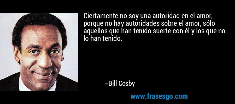 Ciertamente no soy una autoridad en el amor, porque no hay autoridades sobre el amor, sólo aquellos que han tenido suerte con él y los que no lo han tenido. – Bill Cosby