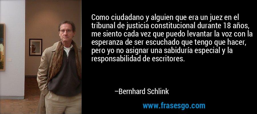 Como ciudadano y alguien que era un juez en el tribunal de justicia constitucional durante 18 años, me siento cada vez que puedo levantar la voz con la esperanza de ser escuchado que tengo que hacer, pero yo no asignar una sabiduría especial y la responsabilidad de escritores. – Bernhard Schlink