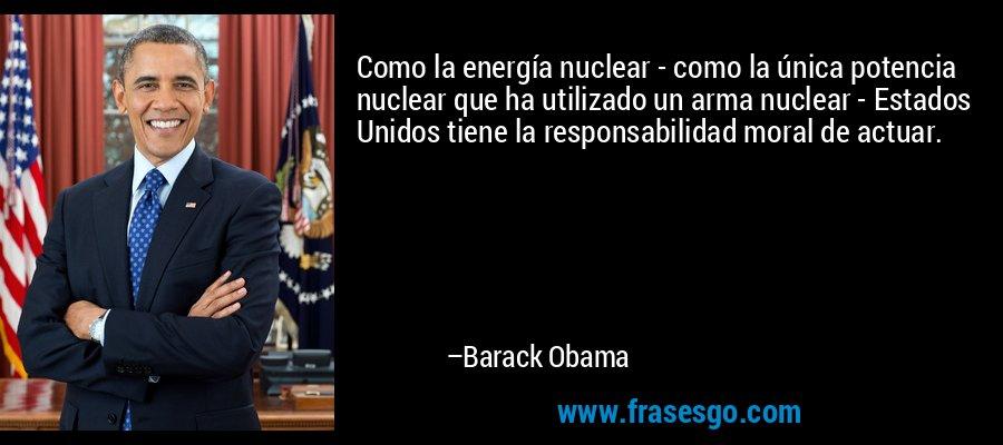 Como la energía nuclear - como la única potencia nuclear que ha utilizado un arma nuclear - Estados Unidos tiene la responsabilidad moral de actuar. – Barack Obama