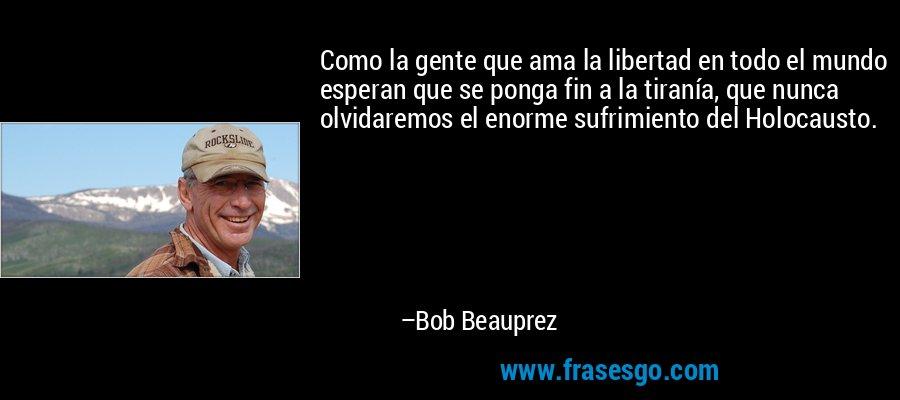 Como la gente que ama la libertad en todo el mundo esperan que se ponga fin a la tiranía, que nunca olvidaremos el enorme sufrimiento del Holocausto. – Bob Beauprez