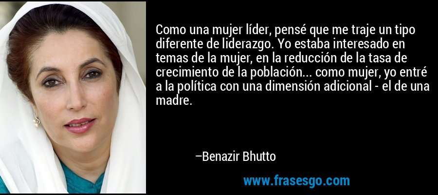 Como una mujer líder, pensé que me traje un tipo diferente de liderazgo. Yo estaba interesado en temas de la mujer, en la reducción de la tasa de crecimiento de la población... como mujer, yo entré a la política con una dimensión adicional - el de una madre. – Benazir Bhutto