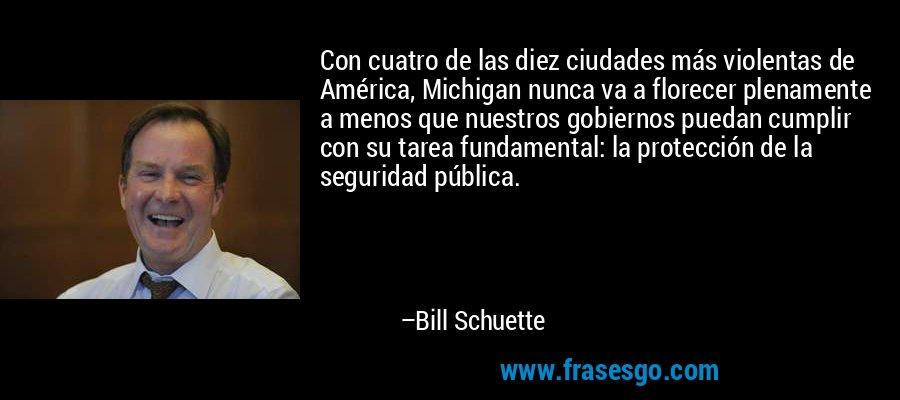 Con cuatro de las diez ciudades más violentas de América, Michigan nunca va a florecer plenamente a menos que nuestros gobiernos puedan cumplir con su tarea fundamental: la protección de la seguridad pública. – Bill Schuette