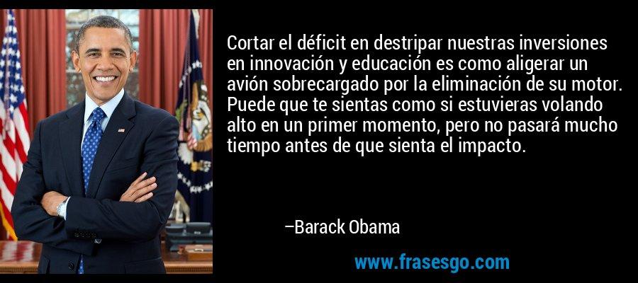Cortar el déficit en destripar nuestras inversiones en innovación y educación es como aligerar un avión sobrecargado por la eliminación de su motor. Puede que te sientas como si estuvieras volando alto en un primer momento, pero no pasará mucho tiempo antes de que sienta el impacto. – Barack Obama