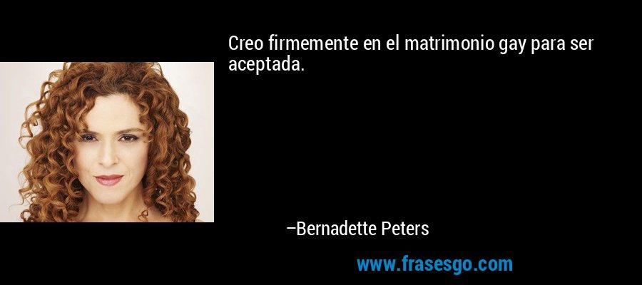 Creo firmemente en el matrimonio gay para ser aceptada. – Bernadette Peters