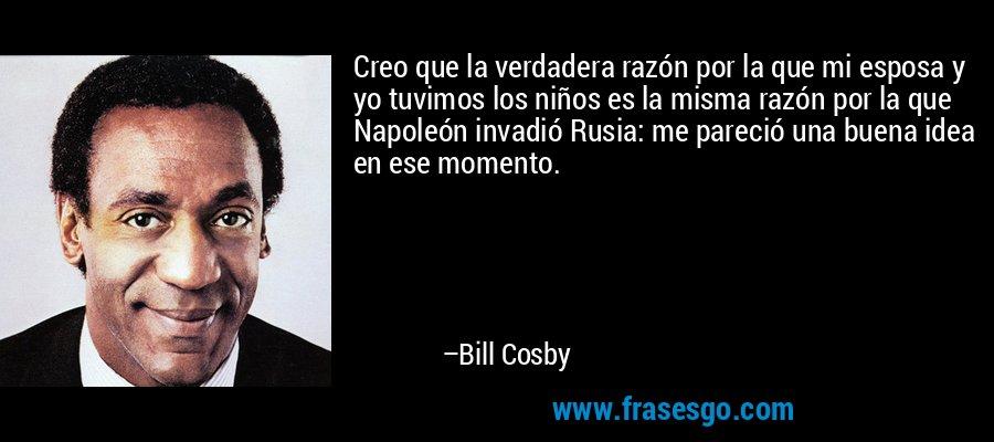 Creo que la verdadera razón por la que mi esposa y yo tuvimos los niños es la misma razón por la que Napoleón invadió Rusia: me pareció una buena idea en ese momento. – Bill Cosby