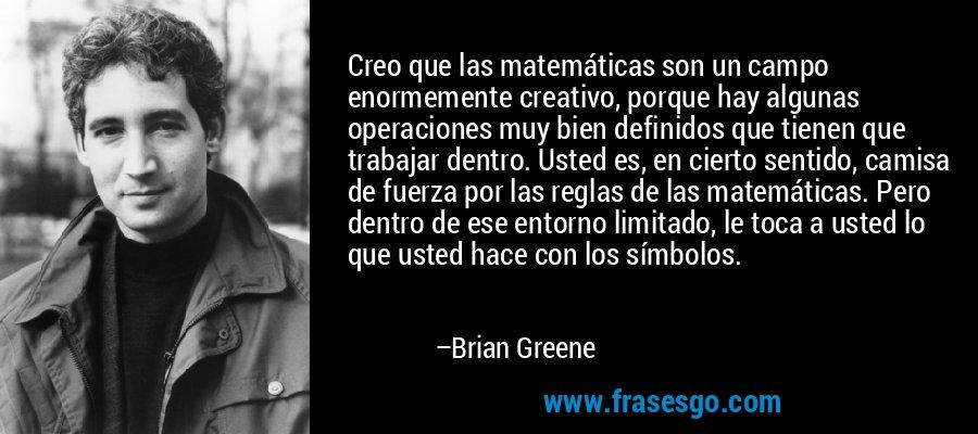 Creo que las matemáticas son un campo enormemente creativo, porque hay algunas operaciones muy bien definidos que tienen que trabajar dentro. Usted es, en cierto sentido, camisa de fuerza por las reglas de las matemáticas. Pero dentro de ese entorno limitado, le toca a usted lo que usted hace con los símbolos. – Brian Greene